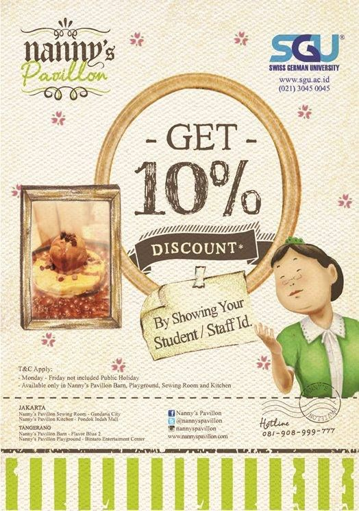 GET 10% DISCOUNT AT NANNY'S PAVILLON  By Showing your Student / Staff ID of SGU (*)   *T&C apply : *Only available in Nanny's Pavillon Sewing Room, Gandaria City. Nanny's Pavillon Barn, Flavor Bliss, Nanny's Pavillon Kitchen, Pondok Indah. Nanny's Pavillon Playground, Bintaro Entertainment Centre.