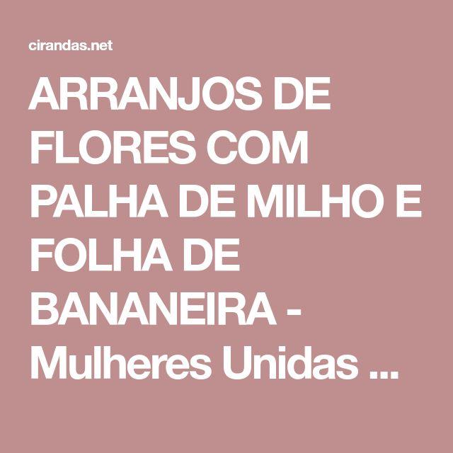 ARRANJOS DE FLORES COM PALHA DE MILHO E FOLHA DE BANANEIRA - Mulheres Unidas Do Santo Antônio Da Fartura - Campo Verde - CIRANDAS