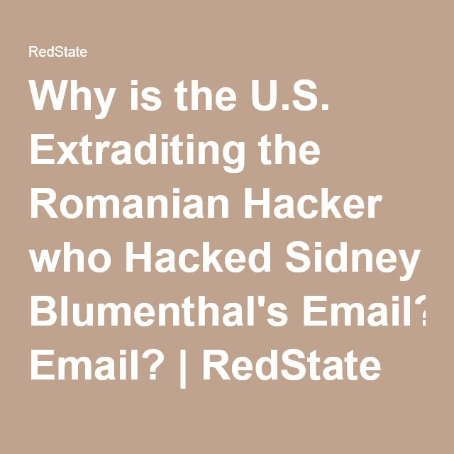 Why is the U.S. Extraditing the Romanian Hacker who Hacked Sidney Blumenthal's Email? | RedState