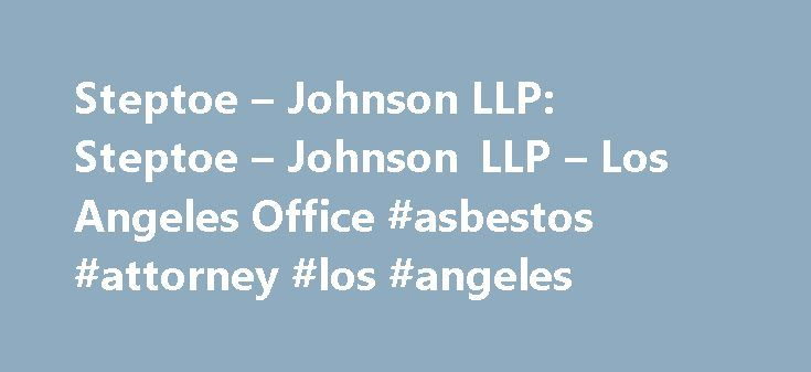 Steptoe – Johnson LLP: Steptoe – Johnson LLP – Los Angeles Office #asbestos #attorney #los #angeles http://virginia-beach.nef2.com/steptoe-johnson-llp-steptoe-johnson-llp-los-angeles-office-asbestos-attorney-los-angeles/  # Los Angeles FAX: +1 213 439 9599 Office Information Steptoe s lawyers based in Los Angeles bring nationally recognized experience to diverse industries across a broad range of practice areas. Our clients include entrepreneurs, middle-market companies, and some of the…