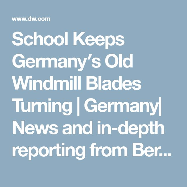 School Keeps Germany′s Old Windmill Blades Turning | Germany| News and in-depth reporting from Berlin and beyond | DW | 04.10.2008