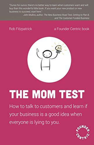 The Mom Test: How to talk to customers & learn if your business is a good idea when everyone is lying to you by [Fitzpatrick, Rob]