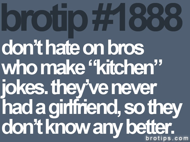brotip's for feminists: Sayings, Brotip Babetip, Kitchen Jokes, Awesome Funny, Truth, Brotips, Girlfriend, Brotip 1888, Funnies