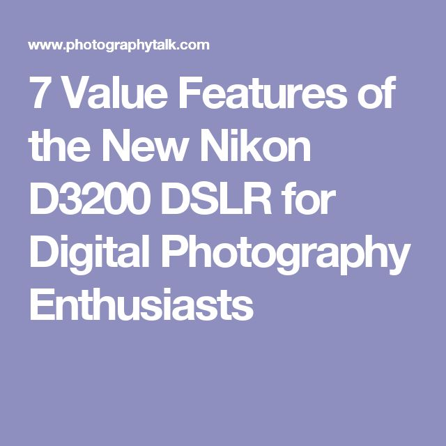 7 Value Features of the New Nikon D3200 DSLR for Digital Photography Enthusiasts