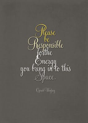 """Please Be Responsible for the Energy you bring into this place"" - Oprah Winfrey  (Free Printable) I need this for work."