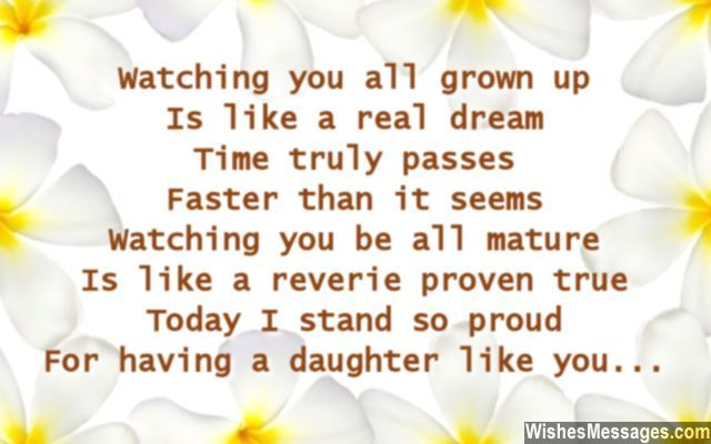 Watching you all grown up Is like a real dream Time truly passes Faster than it seems Watching you be all mature Is like a reverie proven true Today I stand so proud For having a daughter like you... via WishesMessages.com
