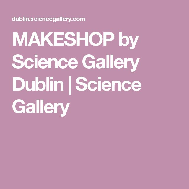 MAKESHOP by Science Gallery Dublin | Science Gallery