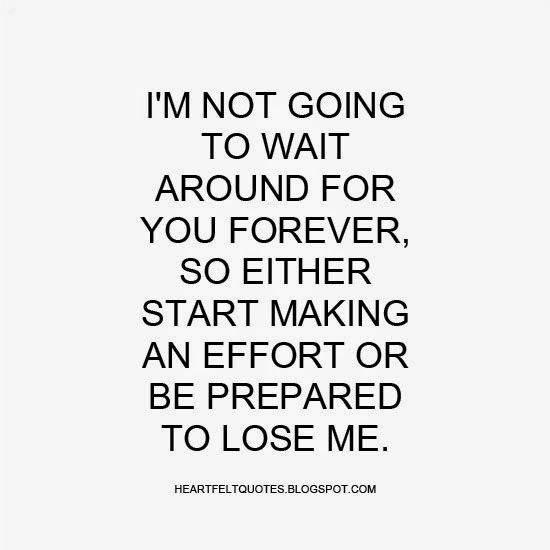 Heartfelt Quotes: I'm not going to wait around for you forever, so either start making an effort or be prepared to lose me.