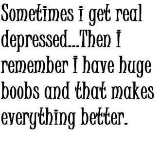 True Story. Sometimes I get real depressed. Then I remember I have