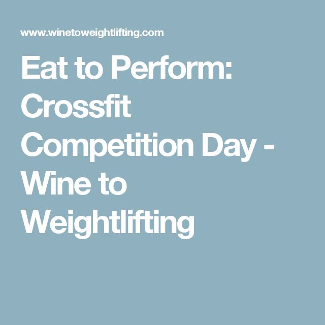 Eat to Perform: Crossfit Competition Day - Wine to Weightlifting