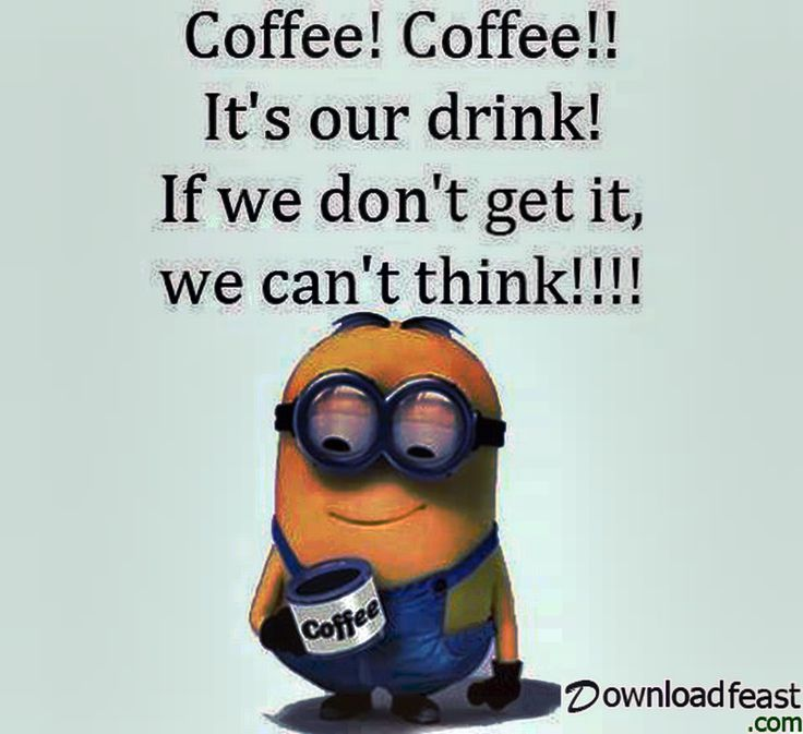 Coffee! Coffee!! Its Our Drink! If We Don't Get It, We Can't Think!!!!!!