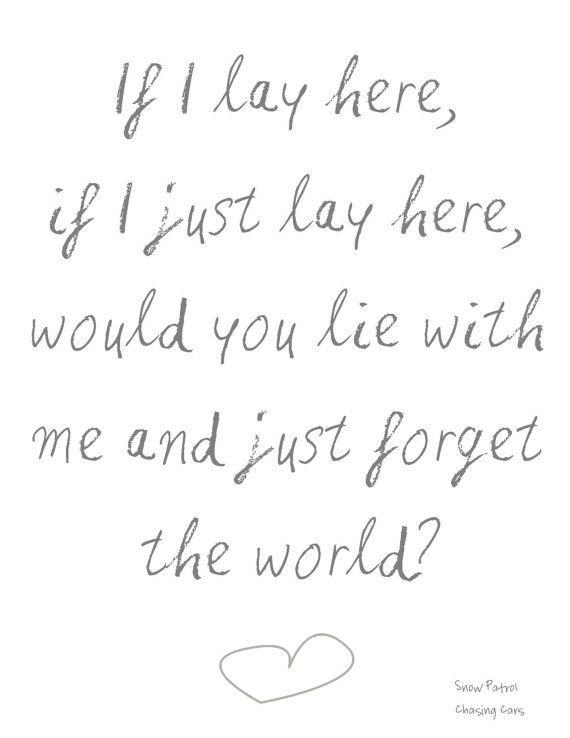 'If I lay here, if I just lay here, would you lie with me and just forget the world?' - lyrics from 'Chasing cars' by Snow Patrol #lyricart