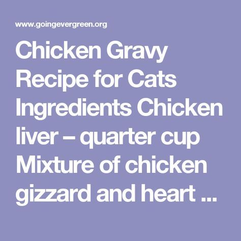 Chicken Gravy Recipe for Cats Ingredients Chicken liver – quarter cup Mixture of chicken gizzard and heart – half a cup Water – 2 cups All-purpose flour – 2 tbsp. Salt – quarter tsp. How to make Boil the chicken parts in the water until it is tender. Remove the chicken and chop them while keeping the stock aside. Take a saucepan and pour the stock, the flour, the meat and salt and keep cooking over low heat while stirring from time to time until the gravy is thick. You can, optionally…