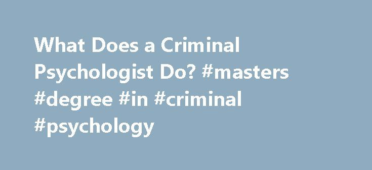 What Does a Criminal Psychologist Do? #masters #degree #in #criminal #psychology http://new-jersey.remmont.com/what-does-a-criminal-psychologist-do-masters-degree-in-criminal-psychology/  What Does a Criminal Psychologist Do? Updated March 01, 2017 A criminal psychologist is a professional that studies the behaviors and thoughts of criminals. Interest in this career field has grown dramatically in recent years thanks to a number of popular television programs that depict fictionalized…