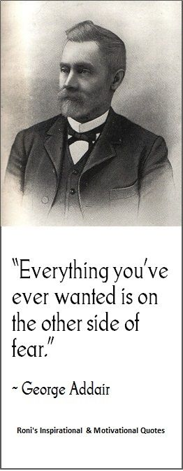 """""""Everything you've ever wanted is on the other side of fear"""" (~ George W Adair)  