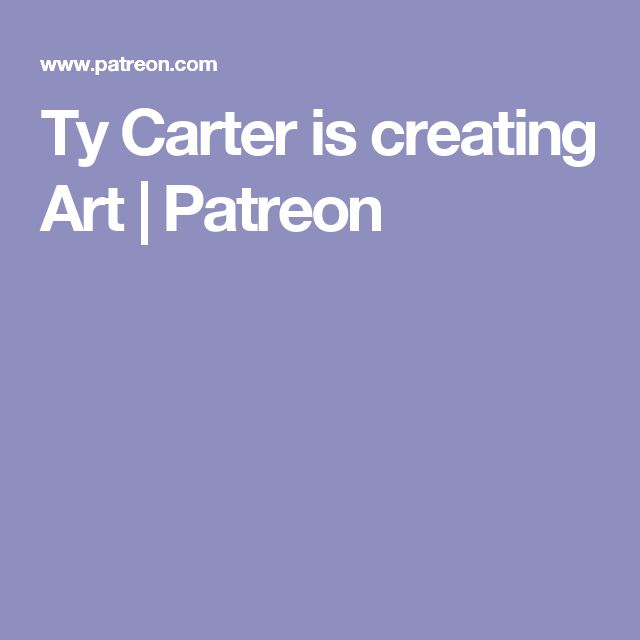 Ty Carter is creating Art | Patreon