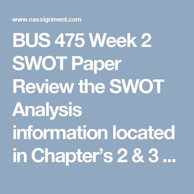 BUS 475 Week 2 SWOT Paper  Review the SWOT Analysis information located in Chapter's 2 & 3 of the Strategic Management and on the Week 2 Electronic Reserve Readings page to see the types of information that companies or industries include.  Write a 700- to 1,050-word paper in which you address the following:      Discuss the elements of a SWOT analysis.  What elements to all SWOT analyses have in common?  Why might some be different?     Identify the elements the team considers most…