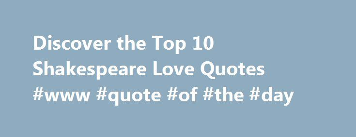 Discover the Top 10 Shakespeare Love Quotes #www #quote #of #the #day http://quote.remmont.com/discover-the-top-10-shakespeare-love-quotes-www-quote-of-the-day/  Shakespeare Love Quotes By Lee Jamieson. Shakespeare Expert As our list of top 10 Shakespeare love quotes reveals, Shakespeare remains the world's most romantic poet and dramatist. He is responsible for Romeo and Juliet and Sonnet 18. the greatest love story and poetry ever written. Discover the top 10 Shakespeare love quotes here…