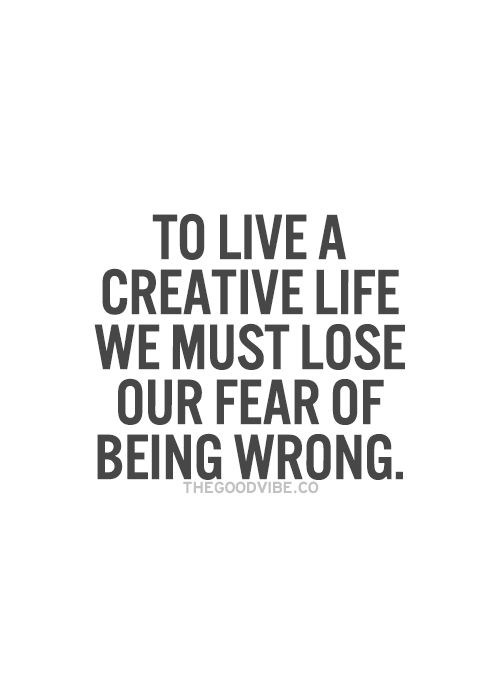 To live a creative life, we must first lose our fear of being wrong... wise words