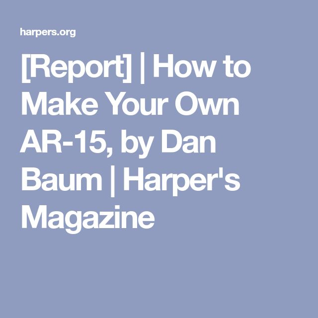 [Report] | How to Make Your Own AR-15, by Dan Baum | Harper's Magazine