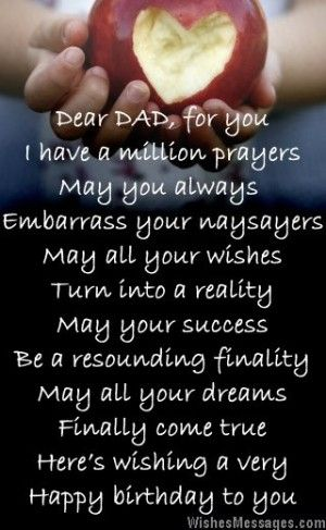 Dear dad, for you I have a million prayers May you always  Embarrass your naysayers May all your wishes Turn into a reality May your success Be a resounding finality May all your dreams Finally come true Here's wishing a very Happy birthday to you via WishesMessages.com