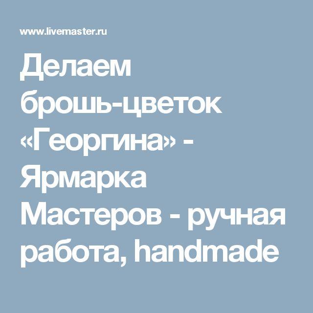 Делаем брошь-цветок «Георгина» - Ярмарка Мастеров - ручная работа, handmade