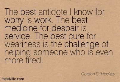 The best antidote I know for worry is work. The best medicine for despair is service. The best cure for weariness is the challenge of helping someone who is even more tired. - Gordon B. Hinckley