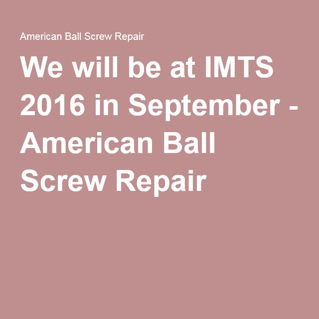 We will be at IMTS 2016 in September - American Ball Screw Repair