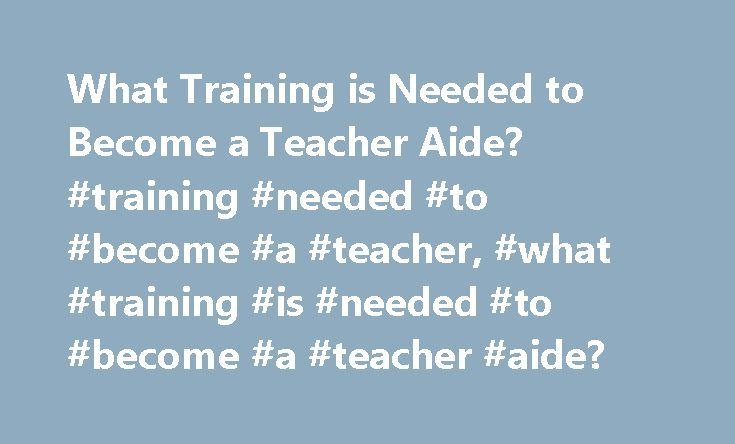 What Training is Needed to Become a Teacher Aide? #training #needed #to #become #a #teacher, #what #training #is #needed #to #become #a #teacher #aide? http://san-diego.remmont.com/what-training-is-needed-to-become-a-teacher-aide-training-needed-to-become-a-teacher-what-training-is-needed-to-become-a-teacher-aide/  # What Training Is Needed to Become a Teacher Aide? Teacher aides are part of the educational team in a classroom, and they work with children and young adults. Learn what kind of…