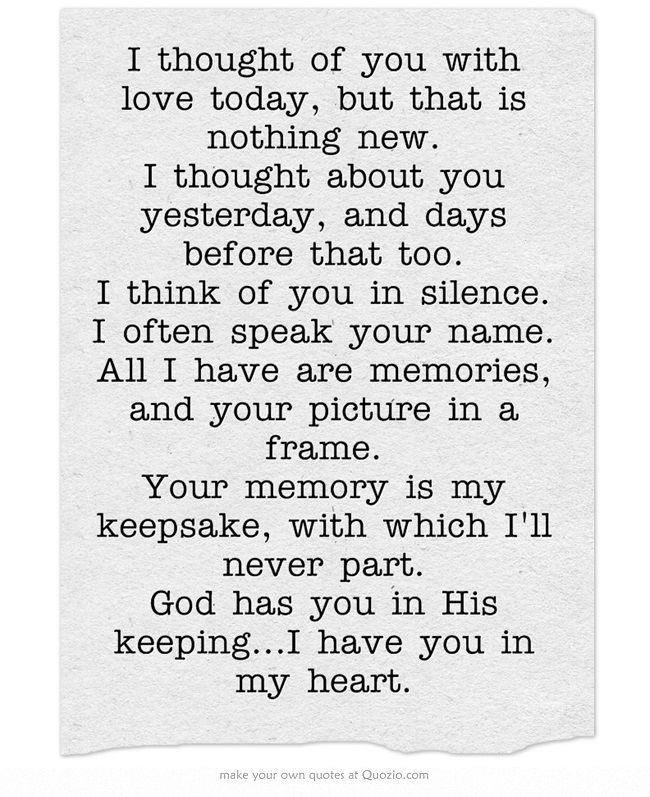 I thought of you with love today, but that is nothing new. I thought about you yesterday, and days before that too. I think of you in silence. I often speak your name. All I have are memories, and your picture in a frame. Your memory is my keepsake, with which I'll never part. God has you in His keeping...I have you in my heart.