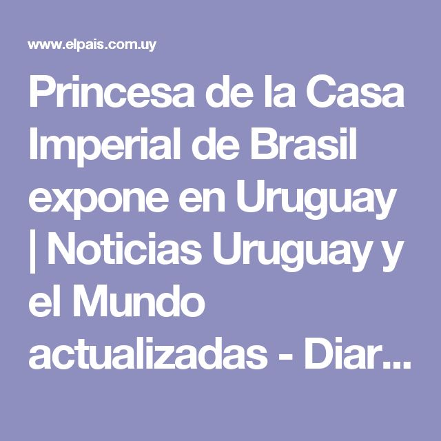 Princesa de la Casa Imperial de Brasil expone en Uruguay | Noticias Uruguay y el Mundo actualizadas - Diario EL PAIS Uruguay