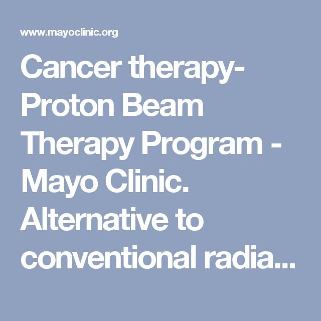 Cancer therapy- Proton Beam Therapy Program - Mayo Clinic. Alternative to conventional radiation.