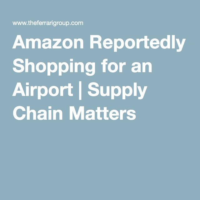 Amazon Reportedly Shopping for an Airport | Supply Chain Matters