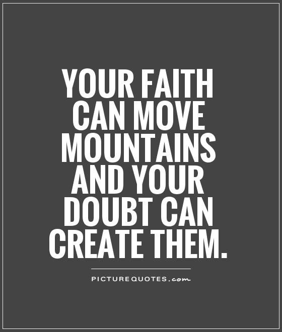 Your thoughts are the biggest role creating a problem that was really never there. Not a big thing. Just a mole hill. | Your faith can move mountains and your doubt can create them Picture ...
