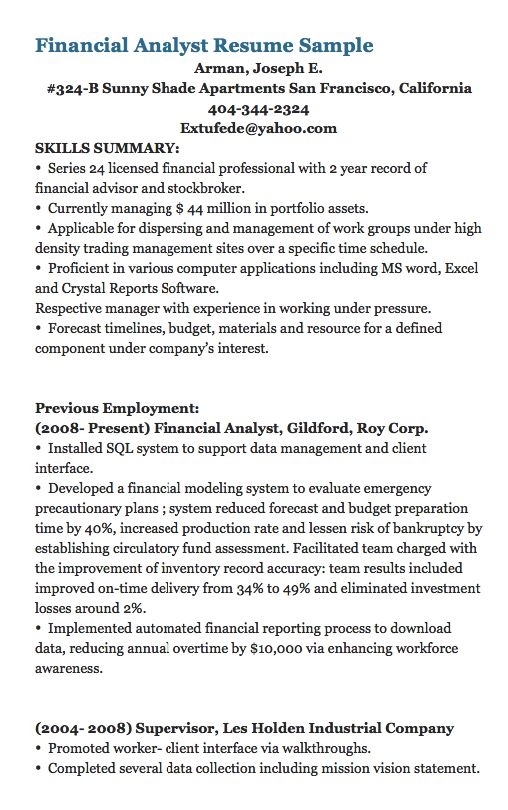 Financial Analyst Resume Sample Arman, Joseph E. #324-B Sunny Shade Apartments San Francisco, California 404-344-2324 Extufede@yahoo.com SKILLS SUMMARY:  Series 24 licensed financial professional with 2 year record of financial advisor and stockbroker. Currently managing $ 44 million in...