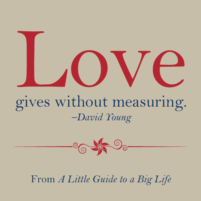 Love gives without measuring. -David Young #ALittleGuide