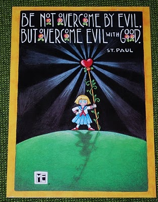 Be not overcome by evil but overcome evil with good. ~St. Paul by Mary Englebrit