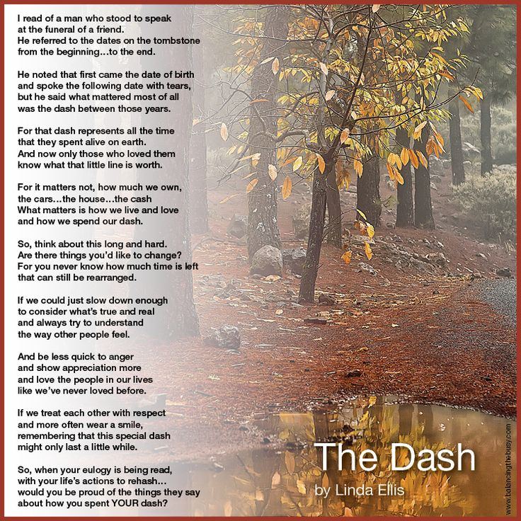 Linda Ellis   The Dash poem    Life is so precious. We say it when we hear of a tragedy, when somebody has died before their time- but how often do we stop and really give those words much thought in regards to our own lives?
