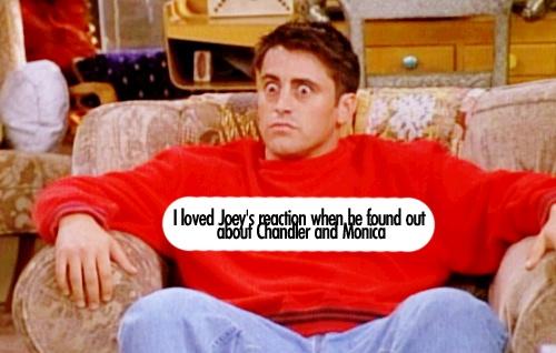 I love Joey's reaction when he found out about Chandler and Monica.