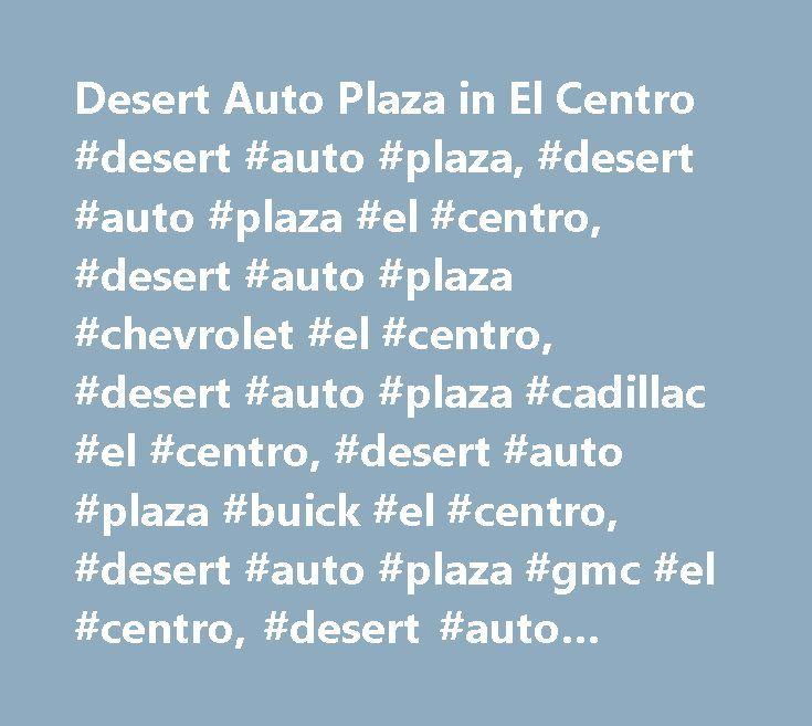 Desert Auto Plaza in El Centro #desert #auto #plaza, #desert #auto #plaza #el #centro, #desert #auto #plaza #chevrolet #el #centro, #desert #auto #plaza #cadillac #el #centro, #desert #auto #plaza #buick #el #centro, #desert #auto #plaza #gmc #el #centro, #desert #auto #plaza #chevrolet #el #centro #ca, #desert #auto #plaza #cadillac #el #centro #ca, #desert #auto #plaza #buick #el #centro #ca, #desert #auto #plaza #gmc #el #centro #ca, #chevrolet #el #centro, #cadillac #el #centro, #buick…
