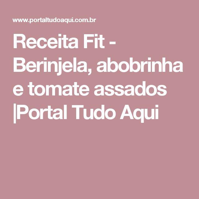 Receita Fit - Berinjela, abobrinha e tomate assados |Portal Tudo Aqui