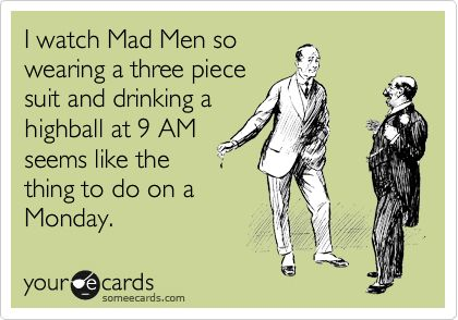 Funny Workplace Ecard: I watch Mad Men so wearing a three piece suit and drinking a highball at 9 AM seems like the thing to do on a Monday.