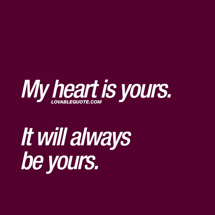 My heart is yours. It will always be yours. ❤ When you have someone AMAZING in your life that your heart truly belongs to. ❤ Lovable Quote ❤ #myheartisyours #lovequote #couplequotes