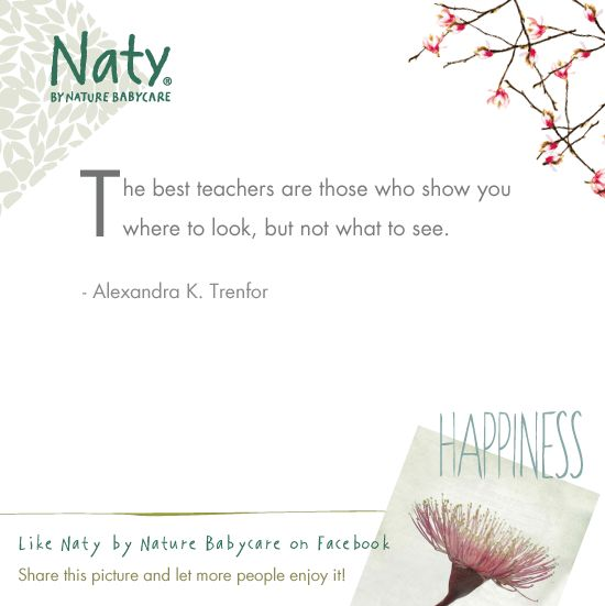 Are you a good teacher to your baby/child?   The best teachers are those who show you where to look, but not what to see.  - Alexandra K. Trenfor   » http://webshop.naty.com