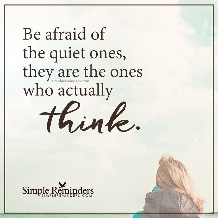 Be afraid of the quiet ones Be afraid of the quiet ones, they are the ones who actually think. — Unknown Author