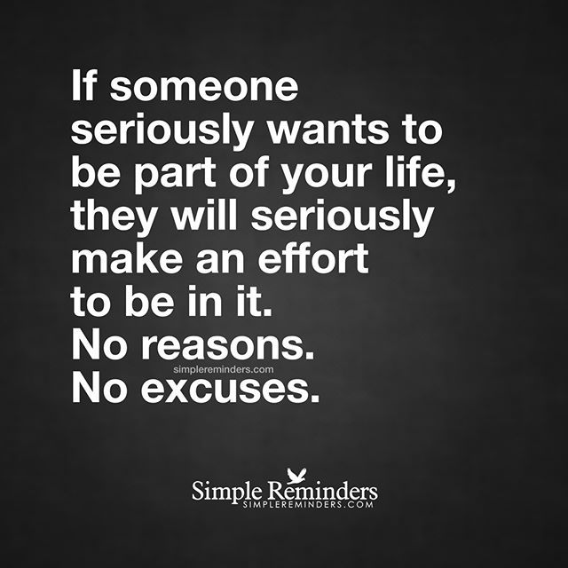 """If someone seriously wants to be part of your life, they will seriously make an effort to be in it. No reasons. No excuses."" — Unknown Author #SimpleReminders #SRN @bryantmcgill @jenniyoung_ #quote #serious #life #friends #priorities #choices #relationships"