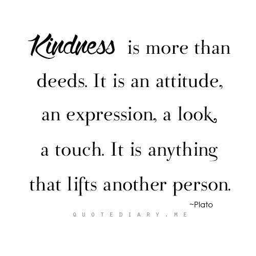 Kindness is more than deeds. It is an attitude, an expression, a look, a touch. It is anything that lifts another person.