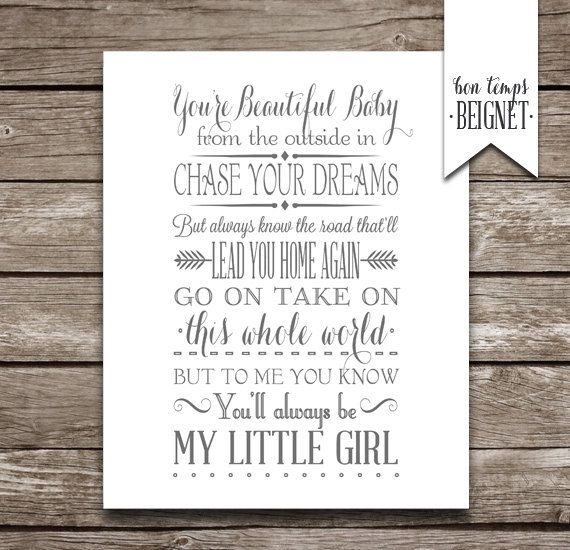 My Little Girl - Tim McGraw    Youre beautiful baby from the outside in  Chase your dreams but always know the road  Thatll lead you home again