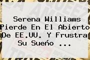 http://tecnoautos.com/wp-content/uploads/imagenes/tendencias/thumbs/serena-williams-pierde-en-el-abierto-de-eeuu-y-frustra-su-sueno.jpg Serena Williams. Serena Williams pierde en el Abierto de EE.UU. y frustra su sueño ..., Enlaces, Imágenes, Videos y Tweets - http://tecnoautos.com/actualidad/serena-williams-serena-williams-pierde-en-el-abierto-de-eeuu-y-frustra-su-sueno/