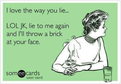 I love the way you lie... Lol. Jk, lie to me again and I'll throw a brick at your face. #ecard